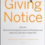 Book: Giving Notice: Why the Best and Brightest are Leaving the Workplace and How You Can Help them Stay